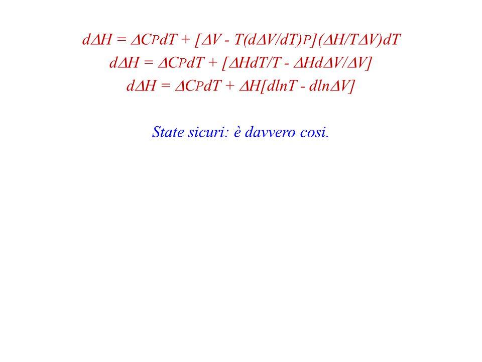dDH = DCPdT + [DV - T(dDV/dT)P](DH/TDV)dT dDH = DCPdT + [DHdT/T - DHdDV/DV] dDH = DCPdT + DH[dlnT - dlnDV] State sicuri: è davvero cosi.